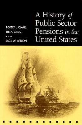 A History of Public Sector Pensions in the United States - Pension Research Council Publications (Hardback)