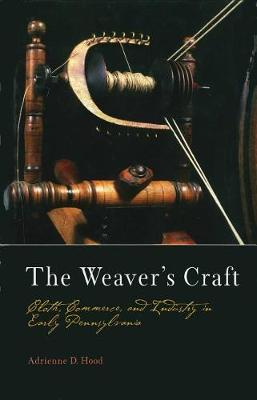 The Weaver's Craft: Cloth, Commerce, and Industry in Early Pennsylvania - Early American Studies (Hardback)