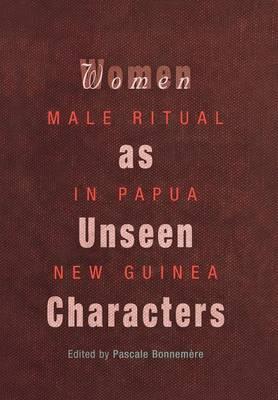 Women as Unseen Characters: Male Ritual in Papua New Guinea - Social Anthropology in Oceania (Hardback)