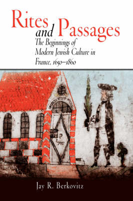 Rites and Passages: The Beginnings of Modern Jewish Culture in France, 1650-1860 (Hardback)