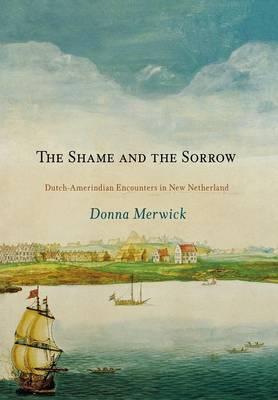 The Shame and the Sorrow: Dutch-Amerindian Encounters in New Netherland - Early American Studies (Hardback)