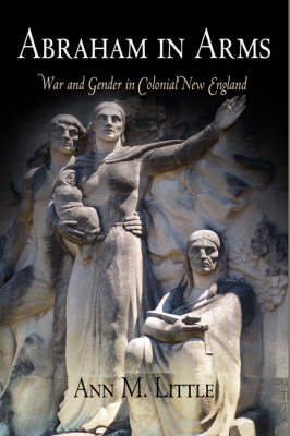 Abraham in Arms: War and Gender in Colonial New England - Early American Studies (Hardback)