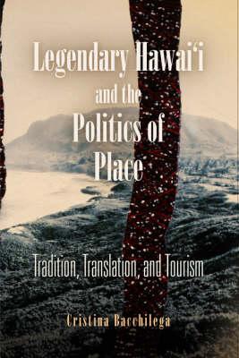 Legendary Hawai'i and the Politics of Place: Tradition, Translation, and Tourism (Hardback)