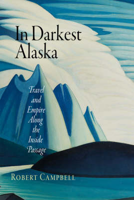 In Darkest Alaska: Travel and Empire Along the Inside Passage - Nature and Culture in America (Hardback)
