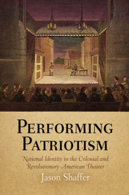 Performing Patriotism: National Identity in the Colonial and Revolutionary American Theater - Early American Studies (Hardback)
