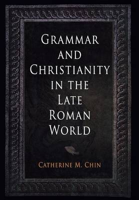 Grammar and Christianity in the Late Roman World - Divinations: Rereading Late Ancient Religion (Hardback)