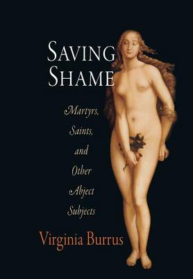 Saving Shame: Martyrs, Saints, and Other Abject Subjects - Divinations: Rereading Late Ancient Religion (Hardback)