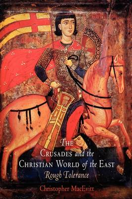 The Crusades and the Christian World of the East: Rough Tolerance - The Middle Ages Series (Hardback)