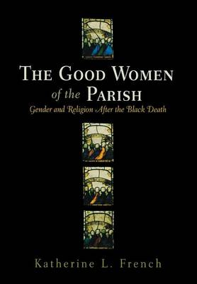 The Good Women of the Parish: Gender and Religion After the Black Death - The Middle Ages Series (Hardback)