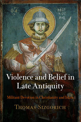 Violence and Belief in Late Antiquity: Militant Devotion in Christianity and Islam - Divinations: Rereading Late Ancient Religion (Hardback)