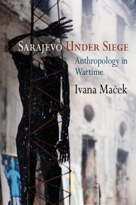 Sarajevo Under Siege: Anthropology in Wartime - The Ethnography of Political Violence (Hardback)