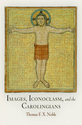Images, Iconoclasm, and the Carolingians - The Middle Ages Series (Hardback)