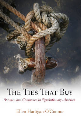 The Ties That Buy: Women and Commerce in Revolutionary America - Early American Studies (Hardback)