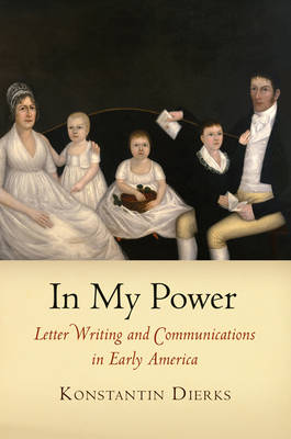 In My Power: Letter Writing and Communications in Early America - Early American Studies (Hardback)