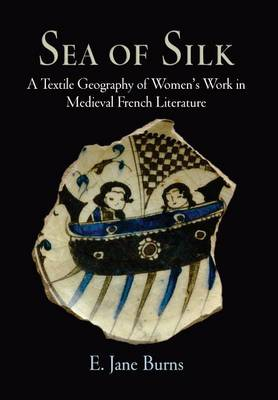 Sea of Silk: A Textile Geography of Women's Work in Medieval French Literature - The Middle Ages Series (Hardback)