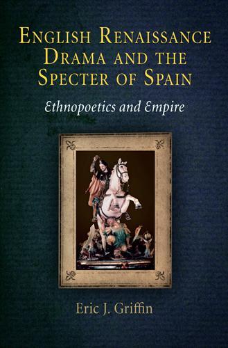 English Renaissance Drama and the Specter of Spain: Ethnopoetics and Empire (Hardback)