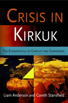 Crisis in Kirkuk: The Ethnopolitics of Conflict and Compromise - National and Ethnic Conflict in the 21st Century (Hardback)