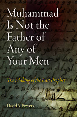 Muhammad Is Not the Father of Any of Your Men: The Making of the Last Prophet - Divinations: Rereading Late Ancient Religion (Hardback)