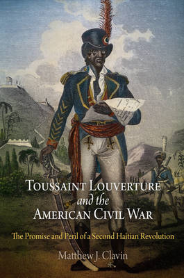 Toussaint Louverture and the American Civil War: The Promise and Peril of a Second Haitian Revolution (Hardback)