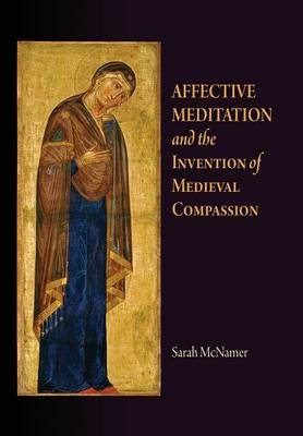 Affective Meditation and the Invention of Medieval Compassion - The Middle Ages Series (Hardback)