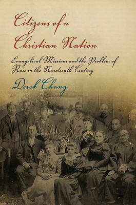 Citizens of a Christian Nation: Evangelical Missions and the Problem of Race in the Nineteenth Century - Politics and Culture in Modern America (Hardback)