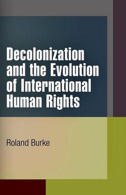 Decolonization and the Evolution of International Human Rights - Pennsylvania Studies in Human Rights (Hardback)