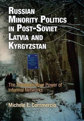Russian Minority Politics in Post-Soviet Latvia and Kyrgyzstan: The Transformative Power of Informal Networks - National and Ethnic Conflict in the 21st Century (Hardback)