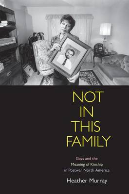 Not in This Family: Gays and the Meaning of Kinship in Postwar North America - Politics and Culture in Modern America (Hardback)