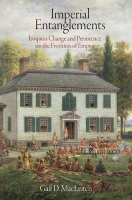 Imperial Entanglements: Iroquois Change and Persistence on the Frontiers of Empire - Early American Studies (Hardback)
