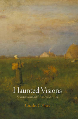Haunted Visions: Spiritualism and American Art - The Arts and Intellectual Life in Modern America (Hardback)