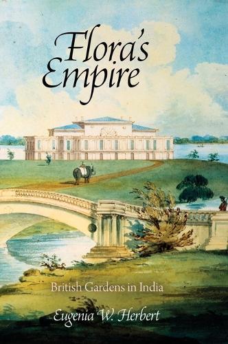 Flora's Empire: British Gardens in India - Penn Studies in Landscape Architecture (Hardback)