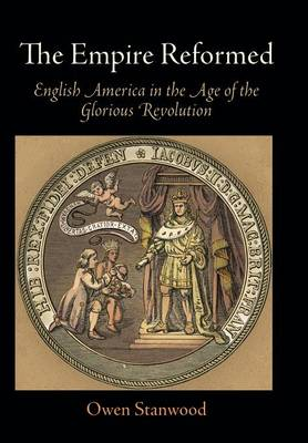 The Empire Reformed: English America in the Age of the Glorious Revolution - Early American Studies (Hardback)