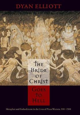The Bride of Christ Goes to Hell: Metaphor and Embodiment in the Lives of Pious Women, 200-1500 - The Middle Ages Series (Hardback)