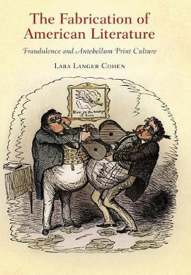 The Fabrication of American Literature: Fraudulence and Antebellum Print Culture - Material Texts (Hardback)