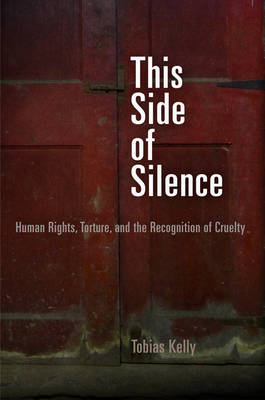 This Side of Silence: Human Rights, Torture, and the Recognition of Cruelty - Pennsylvania Studies in Human Rights (Hardback)