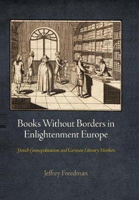 Books Without Borders in Enlightenment Europe: French Cosmopolitanism and German Literary Markets - Material Texts (Hardback)