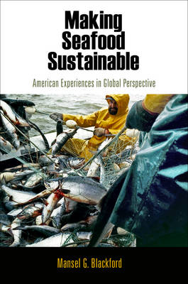 Making Seafood Sustainable: American Experiences in Global Perspective - American Business, Politics, and Society (Hardback)