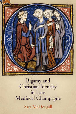 Bigamy and Christian Identity in Late Medieval Champagne - The Middle Ages Series (Hardback)