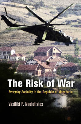 The Risk of War: Everyday Sociality in the Republic of Macedonia - The Ethnography of Political Violence (Hardback)