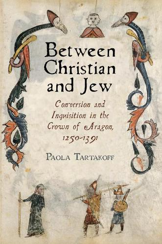 Between Christian and Jew: Conversion and Inquisition in the Crown of Aragon, 1250-1391 - The Middle Ages Series (Hardback)