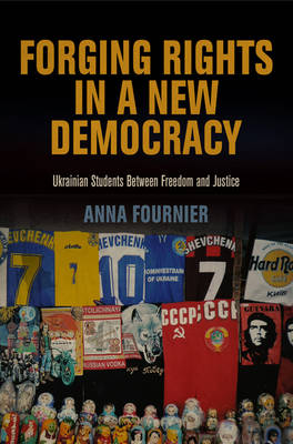 Forging Rights in a New Democracy: Ukrainian Students Between Freedom and Justice - Pennsylvania Studies in Human Rights (Hardback)