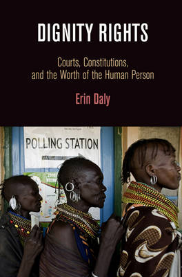 Dignity Rights: Courts, Constitutions, and the Worth of the Human Person - Democracy, Citizenship, and Constitutionalism (Hardback)