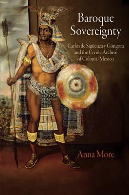 Baroque Sovereignty: Carlos de Siguenza y Gongora and the Creole Archive of Colonial Mexico (Hardback)