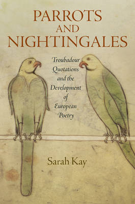 Parrots and Nightingales: Troubadour Quotations and the Development of European Poetry - The Middle Ages Series (Hardback)