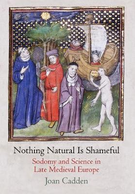 Nothing Natural Is Shameful: Sodomy and Science in Late Medieval Europe - The Middle Ages Series (Hardback)