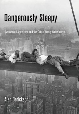 Dangerously Sleepy: Overworked Americans and the Cult of Manly Wakefulness (Hardback)