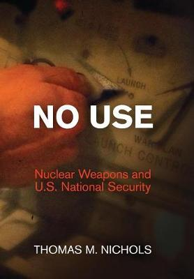 No Use: Nuclear Weapons and U.S. National Security - Haney Foundation Series (Hardback)