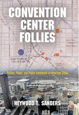 Convention Center Follies: Politics, Power, and Public Investment in American Cities - American Business, Politics, and Society (Hardback)
