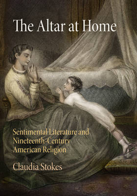 The Altar at Home: Sentimental Literature and Nineteenth-Century American Religion (Hardback)