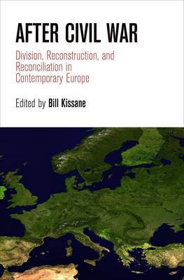 After Civil War: Division, Reconstruction, and Reconciliation in Contemporary Europe - National and Ethnic Conflict in the 21st Century (Hardback)